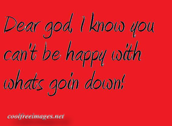Dear God, I Know You Can't Be Happy With Whats Goin Down!