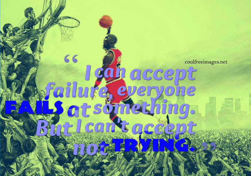 I can accept failure, everyone fails at something. But i cant accept not trying. Michael Jordan - Best Online Inspirational Sports Quotes Pictures