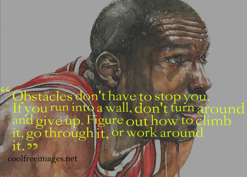 Obstacles dont have to stop you. If you run into a wall, dont turn around and give up. Michael Jordan - Free Inspirational Sports Quotes Pictures