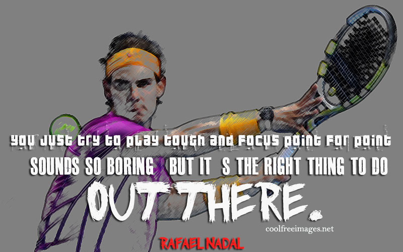 You just try to play touch and focus point for point sounds so boring but it is the right thing to do. Rafael Nadal - Online Inspirational Sports Quotes Pictures