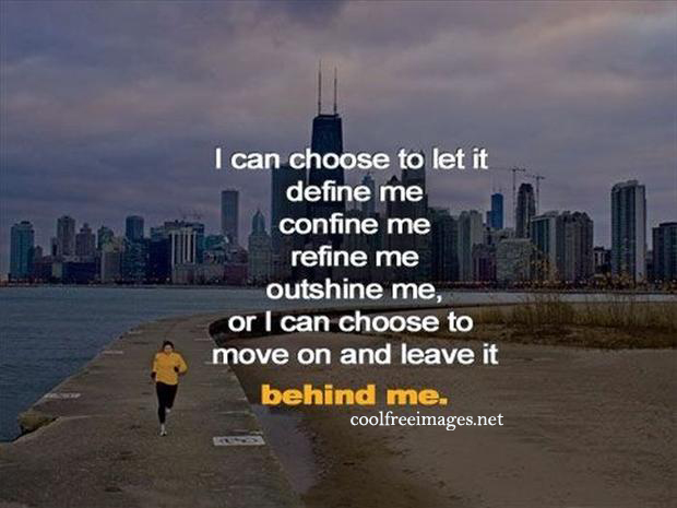 I can choose to let it, define me, confine me, refine me,  outshine me,  or i can choose to move on and  leave it behine me - Online Inspirational Sports Quotes Pictures