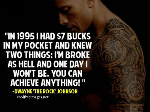 In 1995 i had $7 bucks in my pocket and knew two things: I am broke as hell and one day I wont be. You can achieve anything! Dwayne'The Rock'Johnson - Free Inspirational Sports Quotes Pictures