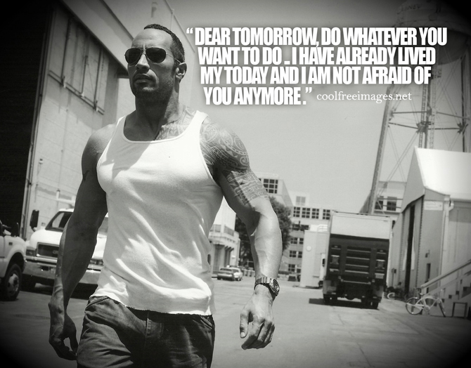 - Dear tomorrow, do whatever you want to do. I have already lived my today and i am not afraid of you anymore. Dwayne'The Rock'JohnsonOnline Inspirational Sports Quotes Pictures