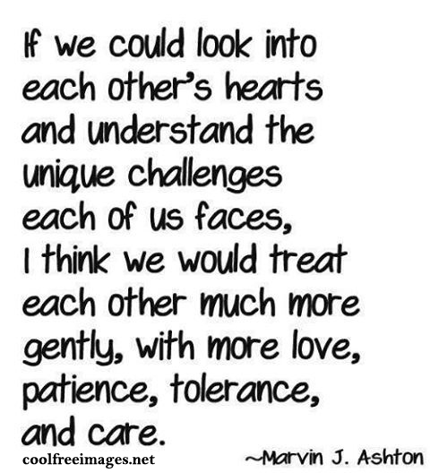 If we could look into each other's heats and understand the unique challenges each of us faces, I think we would treat each other much more gently, with more love, patience, tolerance, and care. - Best Positive Quotes