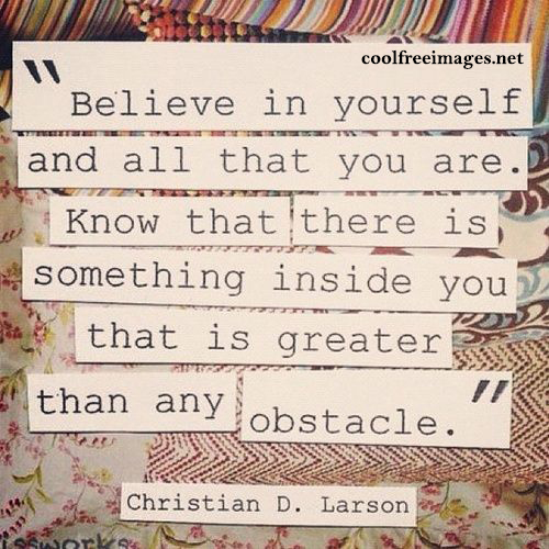 Believe in yourself and all that you are. Know that there is something inside you that is greater than any obstacle. - Best Positive Quotes Images