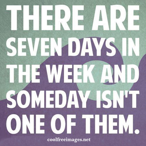 There are seven days in the week and someday isn't one of them. - Best Positive Quotes