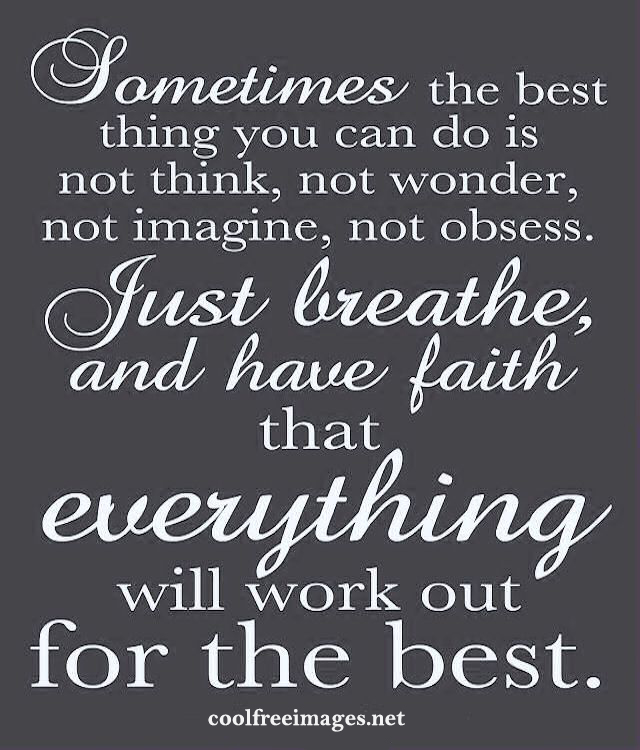 Sometimes the best thing you can di is not think, not wonder, not imagine, not obsess. Just breathe, and have faith that everything will work out for the best. - Best Positive Quotes