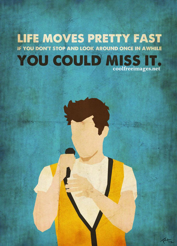 Life moves pretty fast, if you don't stop and look around once in a while, you could miss it. - Online Positive Quotes Pictures
